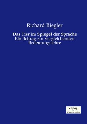 Das Tier im Spiegel der Sprache - Richard Riegler |