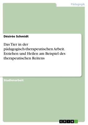Das Tier in der pädagogisch-therapeutischen Arbeit. Erziehen und Heilen am Beispiel des therapeutischen Reitens, Désirée Schmidt