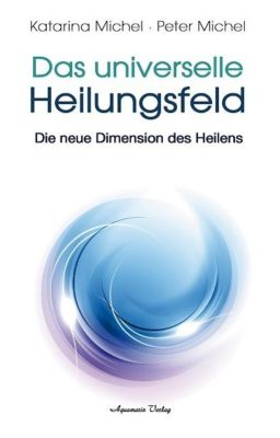 Das Universelle Heilungsfeld, Katarina Michel, Peter Michel