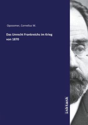 Das Unrecht Frankreichs im Krieg von 1870 - Cornelius W. Opzoomer |