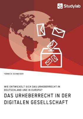 Das Urheberrecht in der digitalen Gesellschaft. Wie entwickelt sich das Urheberrecht in Deutschland und in Europa?, Yannick Schneider