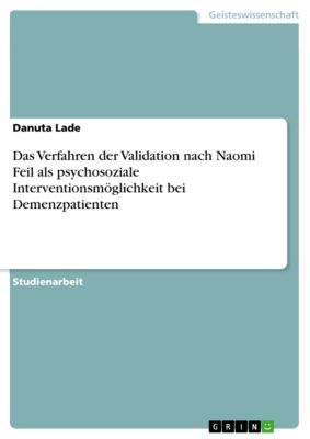 Das Verfahren der Validation nach Naomi Feil als psychosoziale Interventionsmöglichkeit bei Demenzpatienten, Danuta Lade