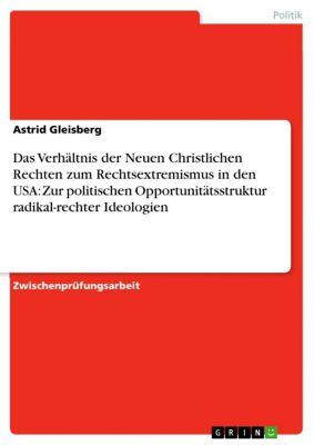 Das Verhältnis der Neuen Christlichen Rechten zum Rechtsextremismus in den USA:  Zur politischen Opportunitätsstruktur radikal-rechter Ideologien, Astrid Gleisberg