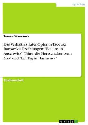 Das Verhältnis Täter-Opfer in Tadeusz Borowskis Erzählungen: Bei uns in Auschwitz, Bitte, die Herrschaften zum Gas und Ein Tag in Harmence, Teresa Wanczura