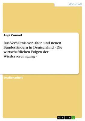 Das Verhältnis von alten und neuen Bundesländern in Deutschland - Die wirtschaftlichen Folgen der Wiedervereinigung -, Anja Conrad