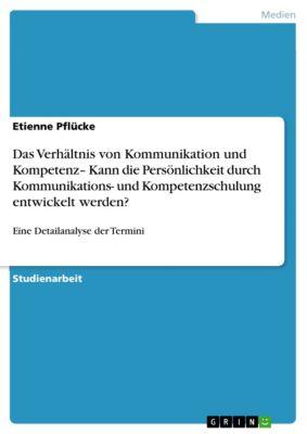 Das Verhältnis von Kommunikation und Kompetenz– Kann die Persönlichkeit durch Kommunikations- und Kompetenzschulung entwickelt werden?, Etienne Pflücke