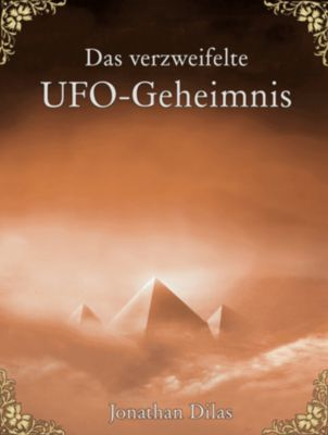 Das verzweifelte UFO-Geheimnis. UFOs, Stargates, Zeitreisen, Verschwörung und Ausserirdische. Eine wissenschaftliche Betrachtung., Jonathan Dilas