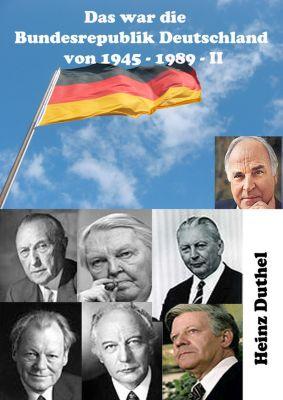 Das war unsere Bundesrepublik Deutschland von 1945 - 1989: Das war unsere Bundesrepublik Deutschland von 1945 - 1989 II, Heinz Duthel