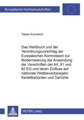 Das Weißbuch und der Verordnungsvorschlag der Europäischen Kommission zur Modernisierung der Anwendung der Vorschriften der Art. 81 und 82 EG und deren Einfluss auf nationale Wettbewerbsregeln, Kartellbehörden und Gerichte, Tobias Krumstroh