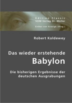 Das wieder erstehende Babylon, Robert Koldewey