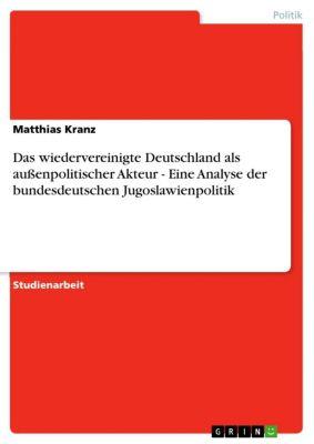 Das wiedervereinigte Deutschland als außenpolitischer Akteur - Eine Analyse der bundesdeutschen Jugoslawienpolitik, Matthias Kranz