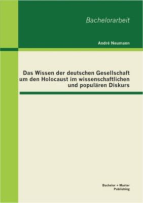 Das Wissen der deutschen Gesellschaft um den Holocaust im wissenschaftlichen und populären Diskurs, André Neumann