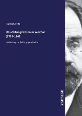 Das Zeitungswesen in Weimar (1734-1849) - Fritz Körner |