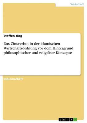 Das Zinsverbot in der islamischen Wirtschaftsordnung vor dem Hintergrund philosophischer und religiöser Konzepte, Steffen Jörg