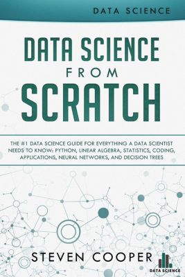 Data Science from Scratch: The #1 Data Science Guide for Everything A Data Scientist Needs to Know: Python, Linear Algebra, Statistics, Coding, Applications, Neural Networks, and Decision Trees, Steven Cooper