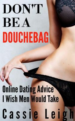 Dating for Men: Don't Be A Douchebag: Online Dating Advice I Wish Men Would Take (Dating for Men, #2), Cassie Leigh