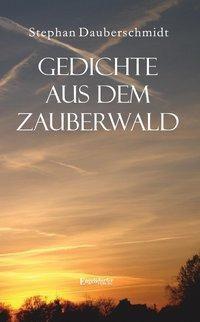 Dauberschmidt, S: Gedichte aus dem Zauberwald - Stephan Dauberschmidt  