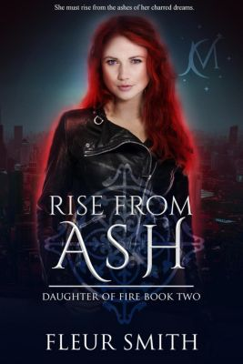 Daughter of Fire and Son of Rain Series: Rise from Ash (Daughter of Fire and Son of Rain Series, #3), Fleur Smith
