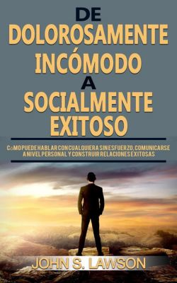 De dolorosamente incómodo a socialmente exitoso (Libro en Español / Spanish Book Version) Cómo puede hablar con cualquiera sin esfuerzo y construir relaciones exitosas, John S. Lawson