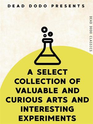 Dead Dodo Classics: A Select Collection of Valuable and Curious Arts and Interesting Experiments, Various