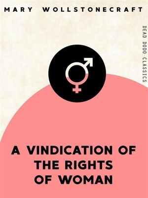 Dead Dodo Classics: A Vindication of the Rights of Woman, Mary Wollstonecraft