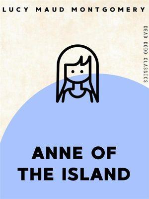 Dead Dodo Classics: Anne of the Island, Lucy Maud Montgomery