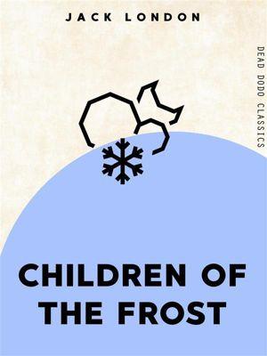 Dead Dodo Classics: Children Of The Frost, Jack London