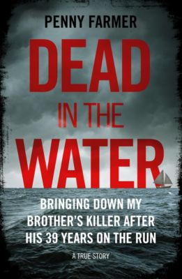 Dead in the Water - Bringing Down My Brother's Killer After His 39 Years On The Run - A True Story, Penny Farmer