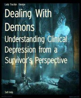 Dealing with Demons:  Understanding Clinical Depression From a Survivor's Perspective, Tracilyn George