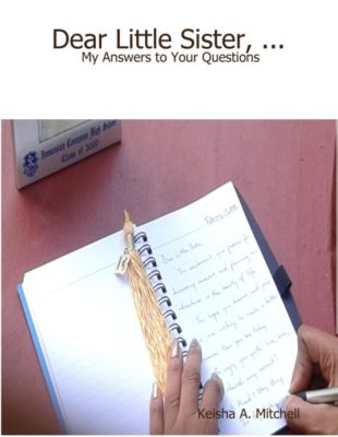 Dear Little Sister, ...:  My Answers to Your Questions, PhD., Keisha A. Mitchell