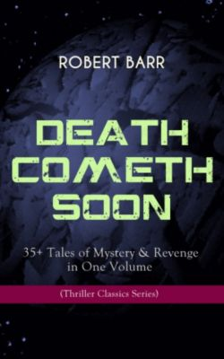 DEATH COMETH SOON OR LATE: 35+ Tales of Mystery & Revenge in One Volume (Thriller Classics Series), Robert Barr