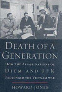 Death of a Generation: How the Assassinations of Diem and JFK Prolonged the Vietnam War, Howard Jones