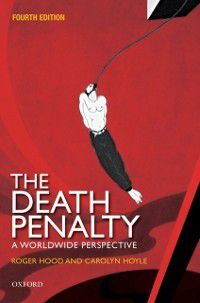Death Penalty: A Worldwide Perspective, Carolyn Hoyle, Roger Hood CBE QC (Hon) DCL FBA