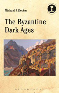 Debates in Archaeology: Byzantine Dark Ages, Michael J. Decker