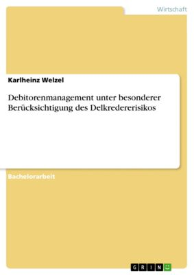 Debitorenmanagement unter besonderer Berücksichtigung des Delkredererisikos, Karlheinz Welzel