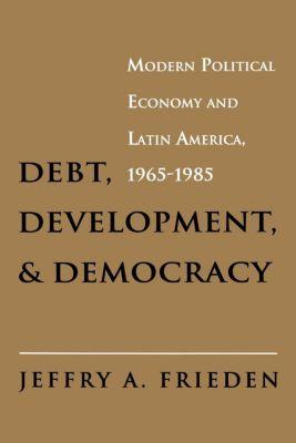 Debt, Development, and Democracy, Jeffry A. Frieden