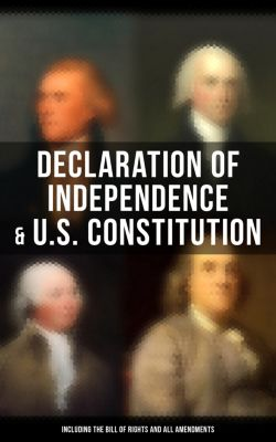 Declaration of Independence & U.S. Constitution (Including the Bill of Rights and All Amendments), John Adams, Benjamin Franklin, James Madison, Thomas Jefferson, George Washington, U.S. Government
