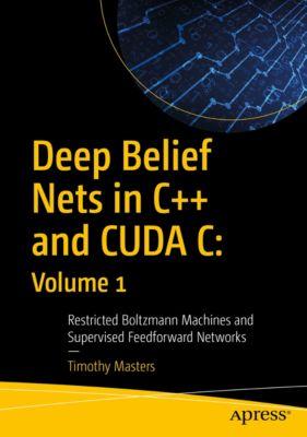 Deep Belief Nets in C++ and CUDA C: Volume 1, Timothy Masters