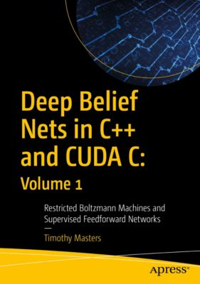 Deep Belief Nets in C++ and CUDA C: Volume 1, Timothy Masters