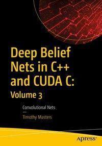 Deep Belief Nets in C++ and CUDA C: Volume 3, Timothy Masters