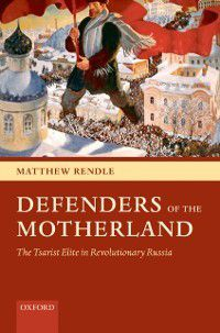 Defenders of the Motherland: The Tsarist Elite in Revolutionary Russia, Matthew Rendle