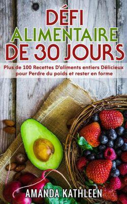 Défi Alimentaire de 30 Jours: Plus de 100 Recettes D'aliments entiers Délicieux pour Perdre du poids et rester en forme, Amanda Kathleen