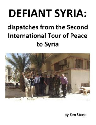 Defiant Syria: Dispatches from the Second International Tour of Peace to Syria, Ken Stone