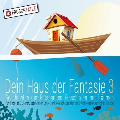 Dein Haus der Fantasie: Dein Haus der Fantasie 3 - Geschichten zum Entspannen, Einschlafen und Träumen, Tobias Diakow
