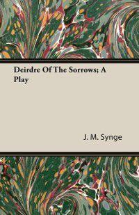 Deirdre of the Sorrows - A Play, J. M. Synge