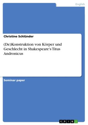 (De)Konstruktion von Körper und Geschlecht in Shakespeare's Titus Andronicus, Christine Schlünder