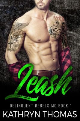 Delinquent Rebels MC: Leash: A Bad Boy Motorcycle Club Romance (Delinquent Rebels MC, #1), Kathryn Thomas