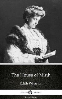 Delphi Parts Edition (Edith Wharton): House of Mirth by Edith Wharton - Delphi Classics (Illustrated), Edith Wharton