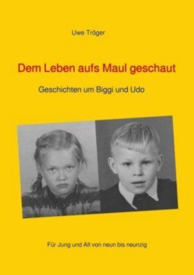 Dem Leben aufs Maul geschaut - Uwe Tröger |