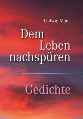 Dem Leben nachspüren - Gedichte - Ludwig Mödl |